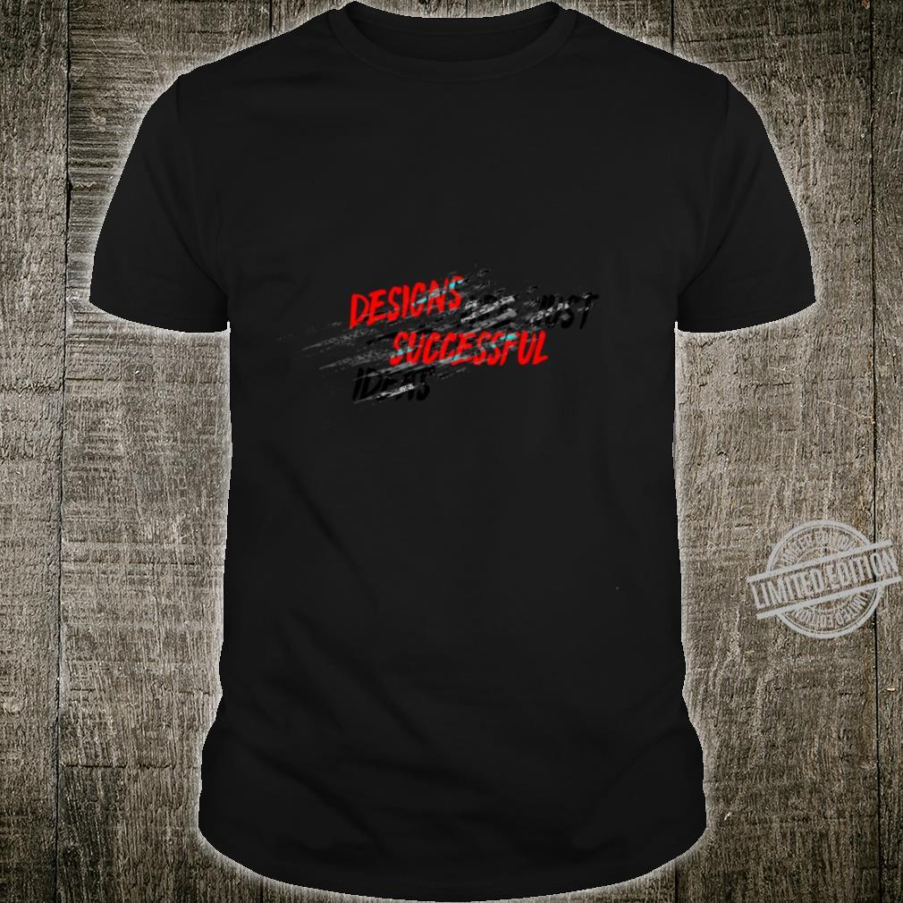 DESIGNS ARE JUST SUCCESSFUL IDEAS Shirt