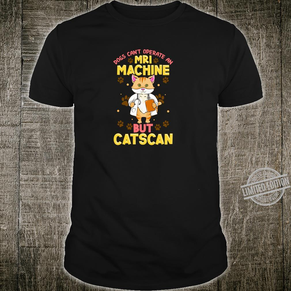 Dogs Can't Operate MRI But Catscan Cat Radiology Shirt