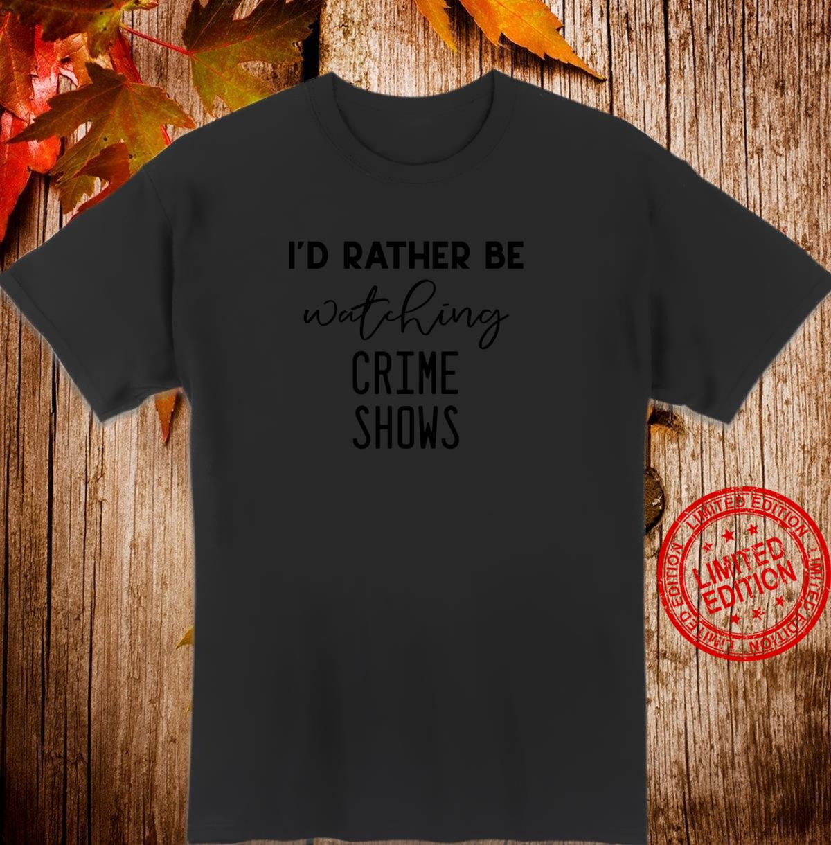 I'd Rather Be Watching Crime Shows True Crime Shirt