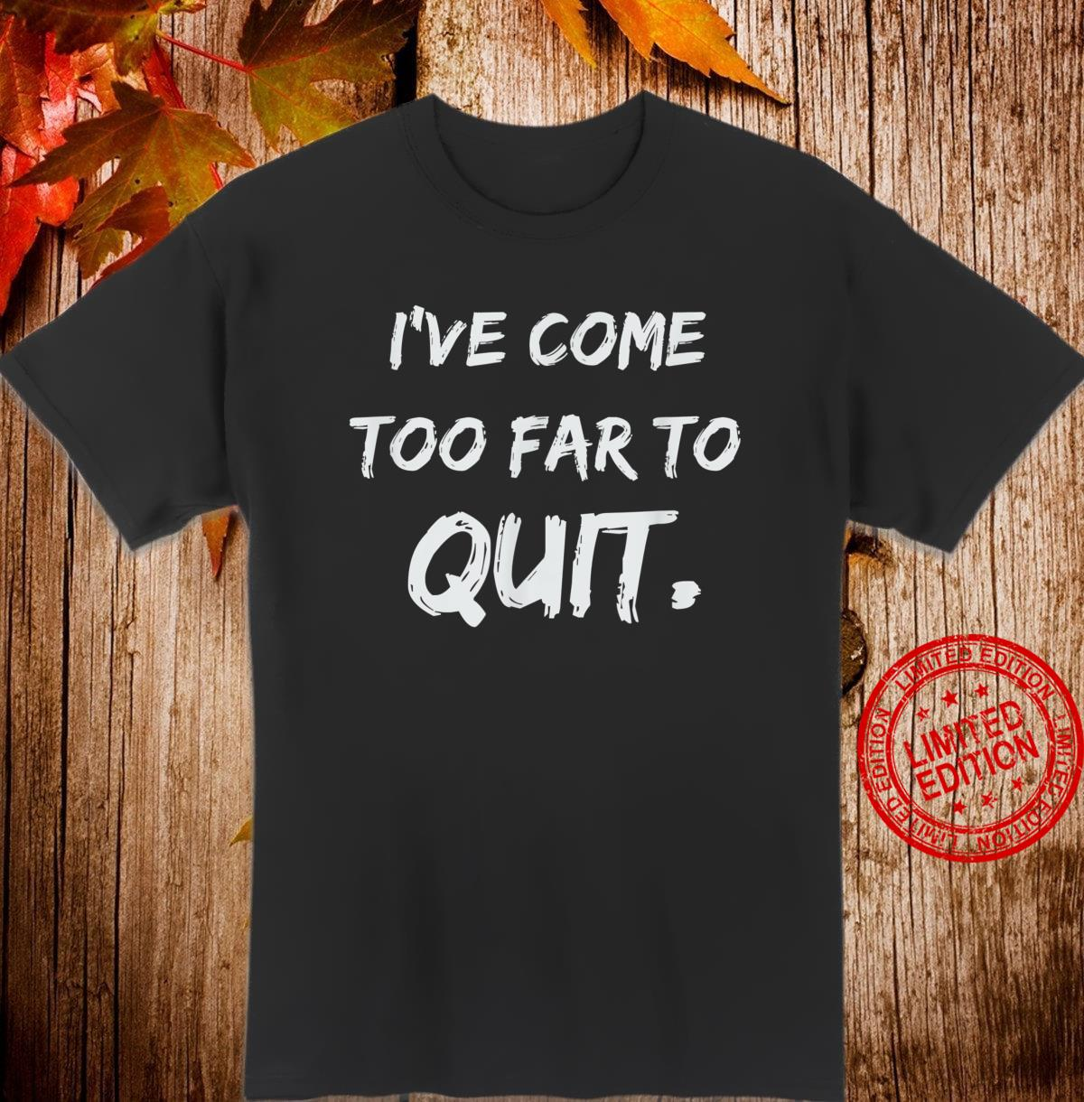 I've come too far to quit. Shirt
