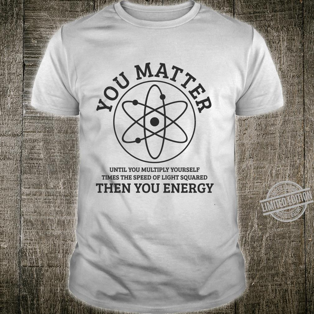 You Matter You Energie Physics Nerd Science Physicist Shirt